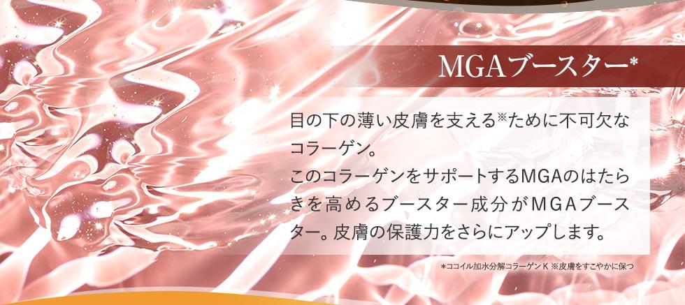 MGAブースター 目の下の薄い皮膚を支えるために不可欠なコラーゲン。このコラーゲンをサポートするMGAのはたらきを高めるブースター成分がMGAブースター。皮膚の保護力をさらにアップします。